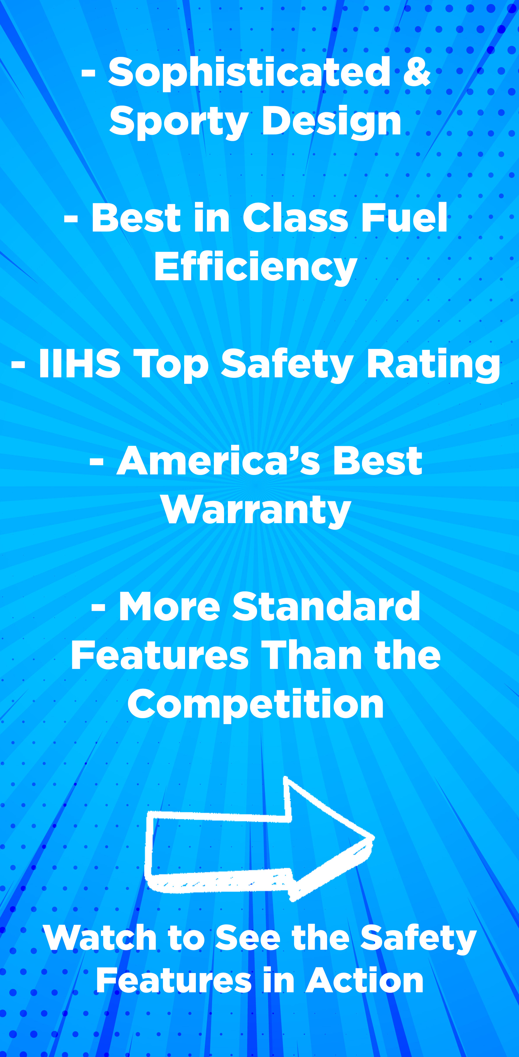 New Design. Best in class Fuel Efficiency. IIHS Top Rating. Americas best Warranty. More features than the competition.