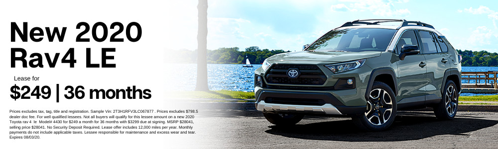 Prices excludes tax, tag, title and registration. Sample Vin: 2T3H1RFV3LC067877 . Prices excludes $798.5 dealer doc fee. For well qualified lessees. Not all buyers will qualify for this lessee amount on a new 2020 Toyota rav 4  le  Model# 4430 for $249 a month for 36 months with $3299 due at signing. MSRP $28041, selling price $28041. No Security Deposit Required. Lease offer includes 12,000 miles per year. Monthly payments do not include applicable taxes. Lessee responsible for maintenance and excess wear and tear. Expires 08/03/20.